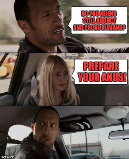 The Rock Driving Meme | DO YOU ALIENS STILL ABDUCT AND PROBE HUMANS? PREPARE YOUR ANUS! | image tagged in memes,the rock driving | made w/ Imgflip meme maker