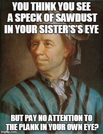 YOU THINK YOU SEE A SPECK OF SAWDUST IN YOUR SISTER'S'S EYE BUT PAY NO ATTENTION TO THE PLANK IN YOUR OWN EYE? | made w/ Imgflip meme maker