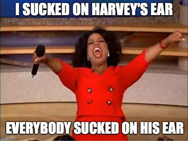 Oprah You Get A Meme | I SUCKED ON HARVEY'S EAR EVERYBODY SUCKED ON HIS EAR | image tagged in memes,oprah you get a | made w/ Imgflip meme maker