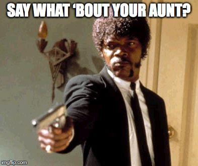 Say That Again I Dare You Meme | SAY WHAT 'BOUT YOUR AUNT? | image tagged in memes,say that again i dare you | made w/ Imgflip meme maker