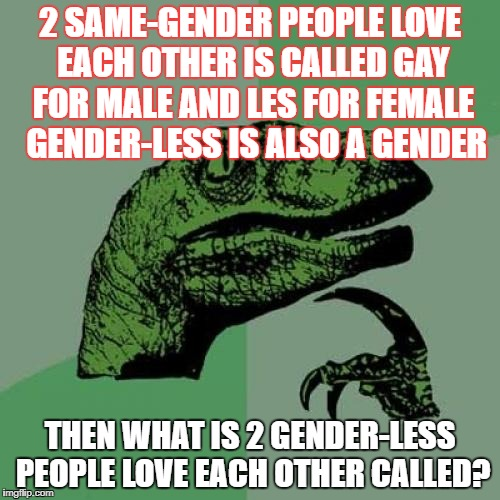 Philosoraptor Meme | 2 SAME-GENDER PEOPLE LOVE EACH OTHER IS CALLED GAY FOR MALE AND LES FOR FEMALE  GENDER-LESS IS ALSO A GENDER THEN WHAT IS 2 GENDER-LESS PEOP | image tagged in memes,philosoraptor | made w/ Imgflip meme maker