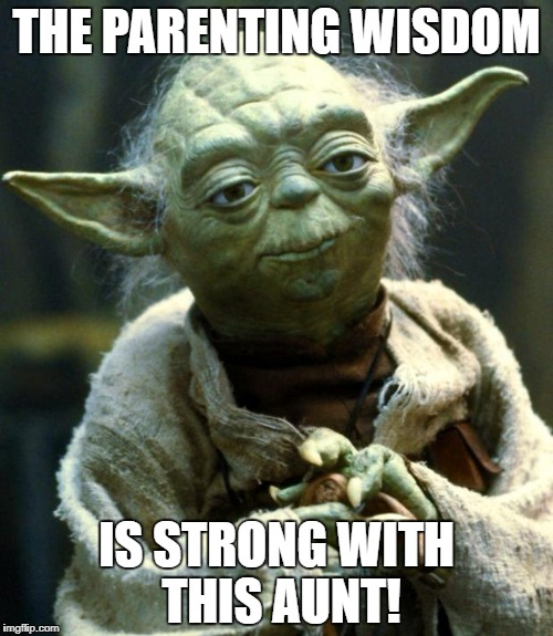 Star Wars Yoda Meme | THE PARENTING WISDOM IS STRONG WITH THIS AUNT! | image tagged in memes,star wars yoda | made w/ Imgflip meme maker