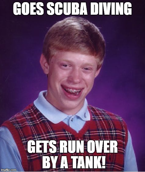 Bad Luck Brian Meme | GOES SCUBA DIVING GETS RUN OVER BY A TANK! | image tagged in memes,bad luck brian | made w/ Imgflip meme maker
