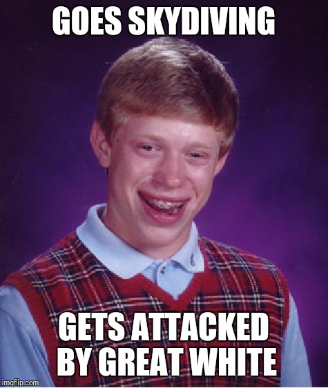 Bad Luck Brian Meme | GOES SKYDIVING GETS ATTACKED BY GREAT WHITE | image tagged in memes,bad luck brian | made w/ Imgflip meme maker