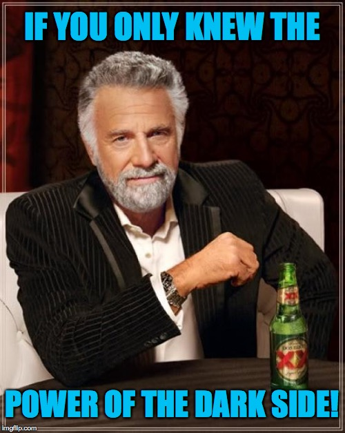 The Most Interesting Man In The World Meme | IF YOU ONLY KNEW THE POWER OF THE DARK SIDE! | image tagged in memes,the most interesting man in the world | made w/ Imgflip meme maker