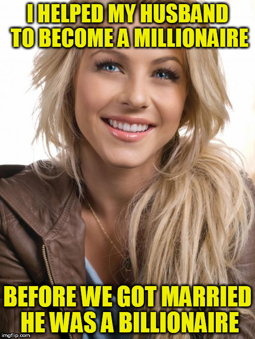 Oblivious Hot Girl | I HELPED MY HUSBAND TO BECOME A MILLIONAIRE BEFORE WE GOT MARRIED HE WAS A BILLIONAIRE | image tagged in memes,oblivious hot girl | made w/ Imgflip meme maker