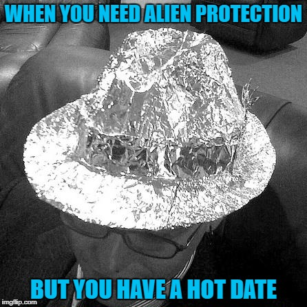 Geek Week, Jan 7-13, a JBmemegeek & KenJ event! Submit anything and everything geek! | WHEN YOU NEED ALIEN PROTECTION BUT YOU HAVE A HOT DATE | image tagged in tin foil fedora,memes,tin foil,funny,geek week,aliens | made w/ Imgflip meme maker