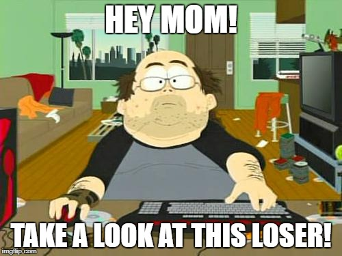 HEY MOM! TAKE A LOOK AT THIS LOSER! | made w/ Imgflip meme maker