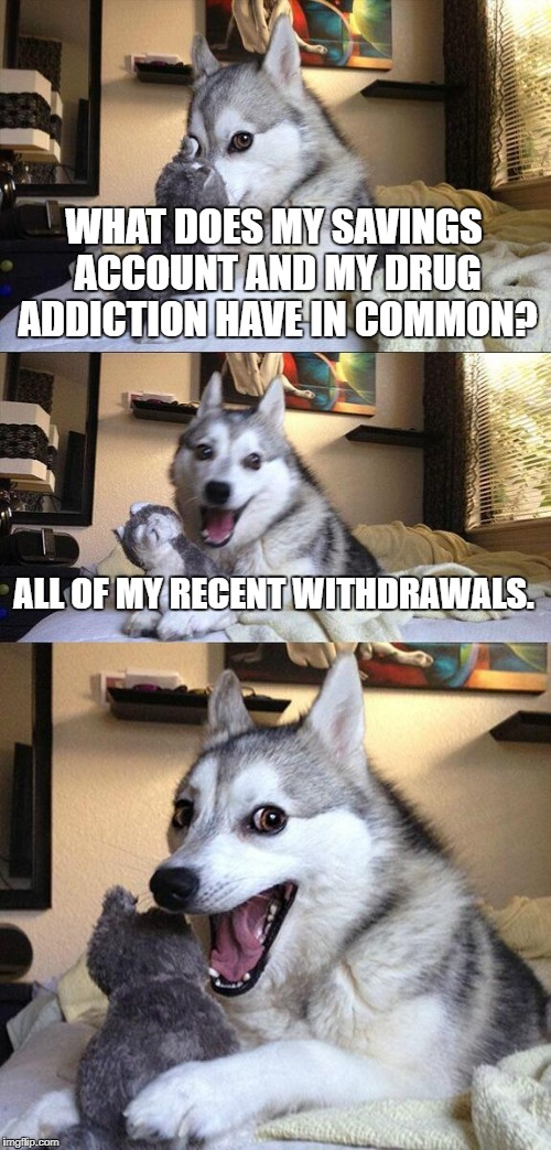 Bad Pun Dog Meme | WHAT DOES MY SAVINGS ACCOUNT AND MY DRUG ADDICTION HAVE IN COMMON? ALL OF MY RECENT WITHDRAWALS. | image tagged in memes,bad pun dog | made w/ Imgflip meme maker