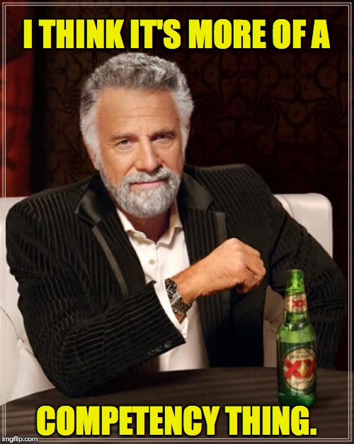 The Most Interesting Man In The World Meme | I THINK IT'S MORE OF A COMPETENCY THING. | image tagged in memes,the most interesting man in the world | made w/ Imgflip meme maker