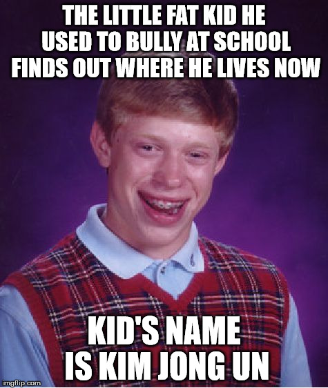 Bad Luck Brian Meme | THE LITTLE FAT KID HE USED TO BULLY AT SCHOOL FINDS OUT WHERE HE LIVES NOW KID'S NAME IS KIM JONG UN | image tagged in memes,bad luck brian | made w/ Imgflip meme maker
