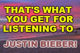THAT'S WHAT YOU GET FOR LISTENING TO JUSTIN BIEBER! | made w/ Imgflip meme maker