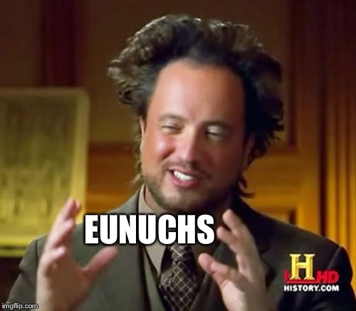 Ancient Aliens Meme | EUNUCHS | image tagged in memes,ancient aliens | made w/ Imgflip meme maker