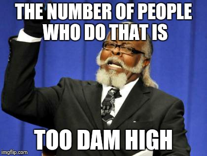 Too Damn High Meme | THE NUMBER OF PEOPLE WHO DO THAT IS TOO DAM HIGH | image tagged in memes,too damn high | made w/ Imgflip meme maker