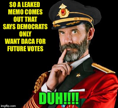captain obvious | SO A LEAKED MEMO COMES OUT THAT SAYS DEMOCRATS ONLY WANT DACA FOR FUTURE VOTES DUH!!!! | image tagged in captain obvious | made w/ Imgflip meme maker