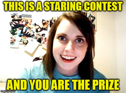 Overly Attached Girlfriend Meme | THIS IS A STARING CONTEST AND YOU ARE THE PRIZE | image tagged in memes,overly attached girlfriend | made w/ Imgflip meme maker