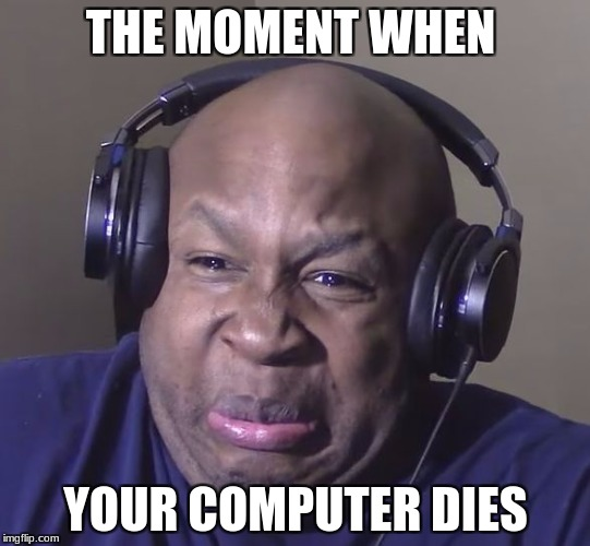 Cringe | THE MOMENT WHEN YOUR COMPUTER DIES | image tagged in cringe | made w/ Imgflip meme maker