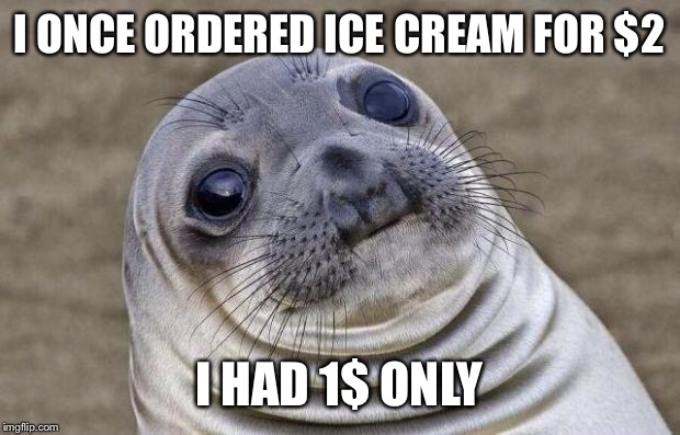 I mean, what will you do? Run away? | I ONCE ORDERED ICE CREAM FOR $2 I HAD 1$ ONLY | image tagged in memes,awkward moment sealion,no money,broke man,dollar,ice cream | made w/ Imgflip meme maker