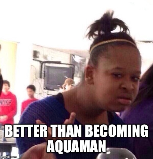 Black Girl Wat Meme | BETTER THAN BECOMING AQUAMAN | image tagged in memes,black girl wat | made w/ Imgflip meme maker