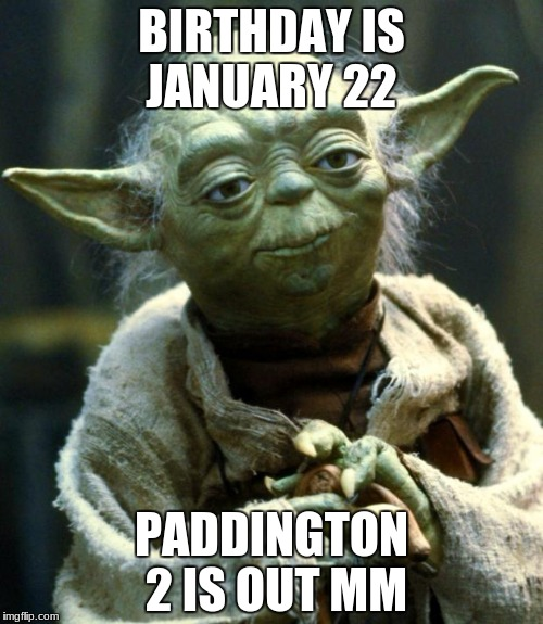 Star Wars Yoda Meme | BIRTHDAY IS JANUARY 22 PADDINGTON 2 IS OUT MM | image tagged in memes,star wars yoda | made w/ Imgflip meme maker
