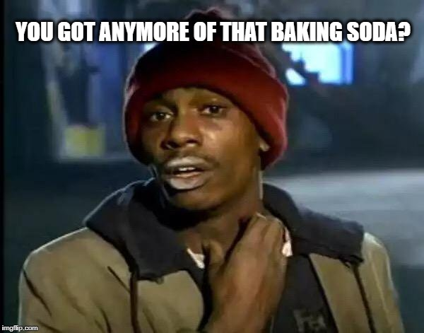 Y'all Got Any More Of That Meme | YOU GOT ANYMORE OF THAT BAKING SODA? | image tagged in memes,y'all got any more of that | made w/ Imgflip meme maker