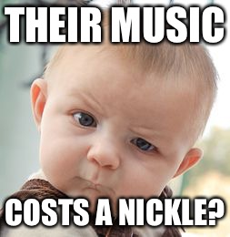 Skeptical Baby Meme | THEIR MUSIC COSTS A NICKLE? | image tagged in memes,skeptical baby | made w/ Imgflip meme maker