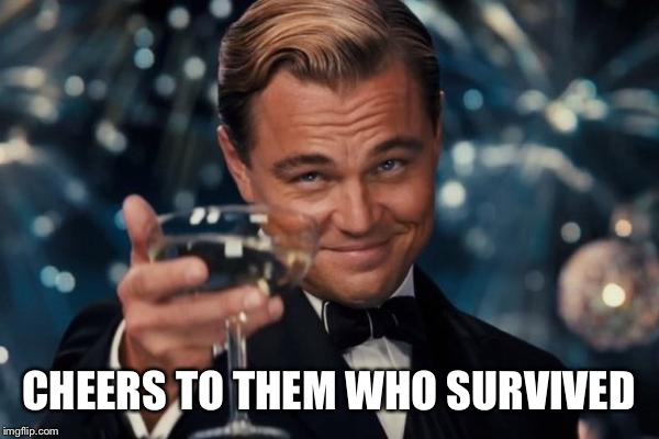 Leonardo Dicaprio Cheers Meme | CHEERS TO THEM WHO SURVIVED | image tagged in memes,leonardo dicaprio cheers | made w/ Imgflip meme maker