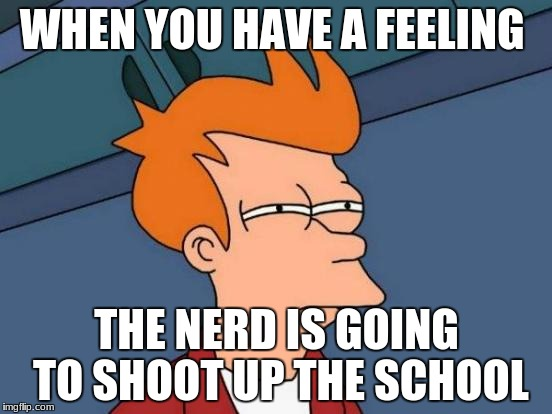 Futurama Fry Meme | WHEN YOU HAVE A FEELING THE NERD IS GOING TO SHOOT UP THE SCHOOL | image tagged in memes,futurama fry,geek week | made w/ Imgflip meme maker