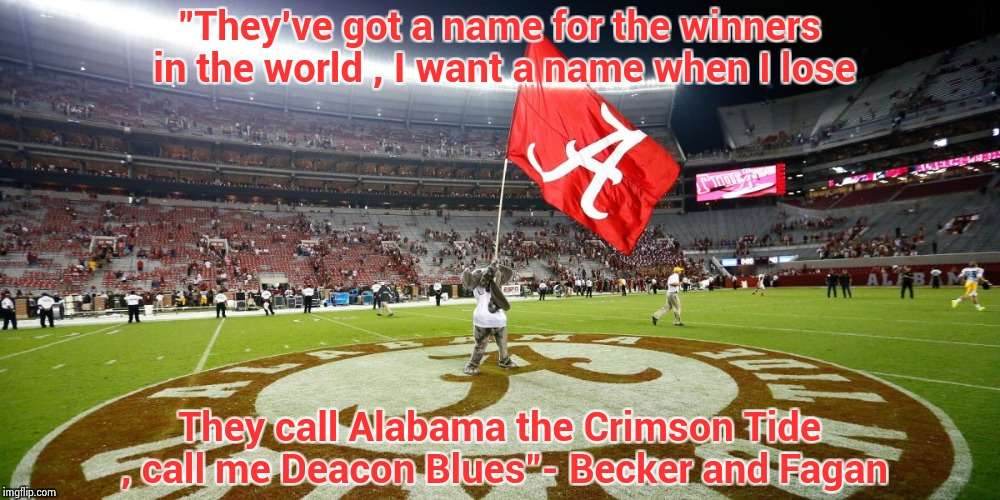 "A little Steely Dan is in order this morning | ""They've got a name for the winners in the world , I want a name when I lose They call Alabama the Crimson Tide , call me Deacon Blues""- Bec 
