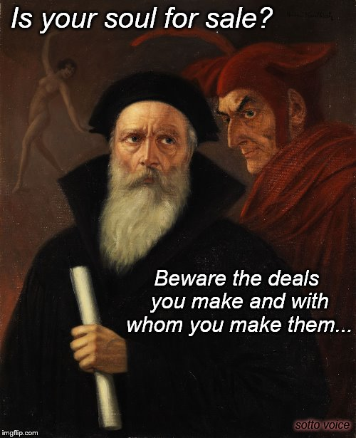 Is your soul for sale? sotto voice Beware the deals you make and with whom you make them... | image tagged in faust | made w/ Imgflip meme maker