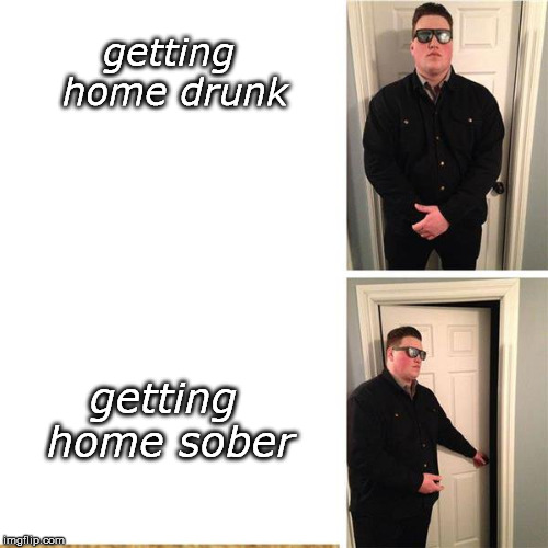 getting home drunk getting home sober | made w/ Imgflip meme maker