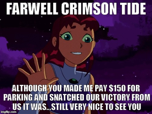 Starfire Sportsmanship | FARWELL CRIMSON TIDE ALTHOUGH YOU MADE ME PAY $150 FOR PARKING AND SNATCHED OUR VICTORY FROM US IT WAS...STILL VERY NICE TO SEE YOU | image tagged in teen titans,starfire,college football | made w/ Imgflip meme maker