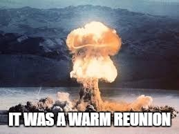 IT WAS A WARM REUNION | made w/ Imgflip meme maker