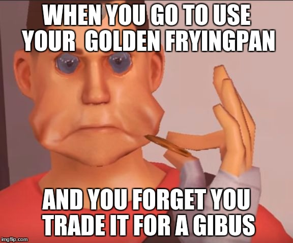 WHEN YOU GO TO USE YOUR  GOLDEN FRYINGPAN AND YOU FORGET YOU TRADE IT FOR A GIBUS | image tagged in ciastka scouta tf2 | made w/ Imgflip meme maker