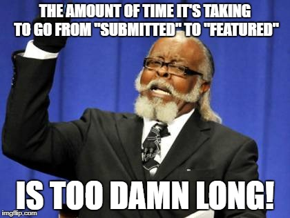 "Come on now.  I've got submissions taking a whole day to get featured. Then, they get featured during off-peak viewing times. | THE AMOUNT OF TIME IT'S TAKING TO GO FROM ""SUBMITTED"" TO ""FEATURED"" IS TOO DAMN LONG! 