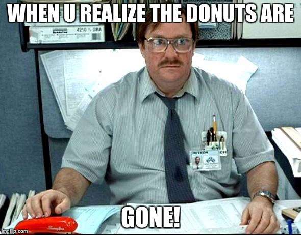 I Was Told There Would Be Meme | WHEN U REALIZE THE DONUTS ARE GONE! | image tagged in memes,i was told there would be | made w/ Imgflip meme maker