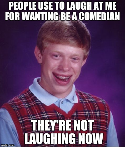 Bad Luck Brian Meme | PEOPLE USE TO LAUGH AT ME FOR WANTING BE A COMEDIAN THEY'RE NOT LAUGHING NOW | image tagged in memes,bad luck brian,comedian,laughing | made w/ Imgflip meme maker