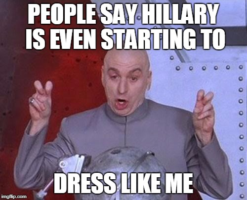 Dr Evil Laser Meme | PEOPLE SAY HILLARY IS EVEN STARTING TO DRESS LIKE ME | image tagged in memes,dr evil laser | made w/ Imgflip meme maker
