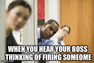 WHEN YOU HEAR YOUR BOSS THINKING OF FIRING SOMEOME | image tagged in office sneak | made w/ Imgflip meme maker