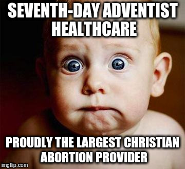 scared baby | SEVENTH-DAY ADVENTIST HEALTHCARE PROUDLY THE LARGEST CHRISTIAN ABORTION PROVIDER | image tagged in scared baby | made w/ Imgflip meme maker