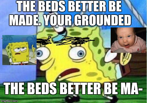 Mocking Spongebob Meme | THE BEDS BETTER BE MADE. YOUR GROUNDED THE BEDS BETTER BE MA- | image tagged in memes,mocking spongebob | made w/ Imgflip meme maker
