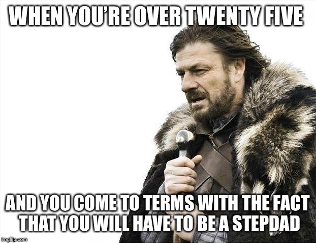 Brace Yourselves X is Coming Meme | WHEN YOU'RE OVER TWENTY FIVE AND YOU COME TO TERMS WITH THE FACT THAT YOU WILL HAVE TO BE A STEPDAD | image tagged in memes,brace yourselves x is coming | made w/ Imgflip meme maker