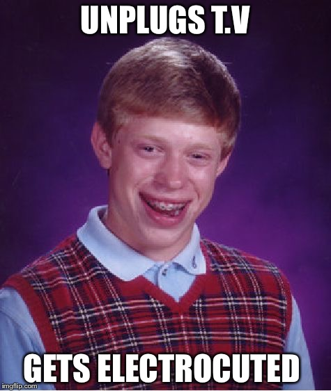 Bad Luck Brian Meme | UNPLUGS T.V GETS ELECTROCUTED | image tagged in memes,bad luck brian | made w/ Imgflip meme maker