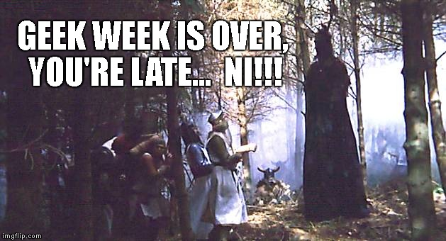 GEEK WEEK IS OVER, YOU'RE LATE...  NI!!! | image tagged in knights who say,ni | made w/ Imgflip meme maker