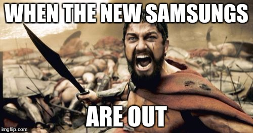 Sparta Leonidas Meme | WHEN THE NEW SAMSUNGS ARE OUT | image tagged in memes,sparta leonidas | made w/ Imgflip meme maker