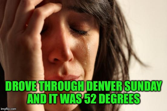 First World Problems Meme | DROVE THROUGH DENVER SUNDAY AND IT WAS 52 DEGREES | image tagged in memes,first world problems | made w/ Imgflip meme maker