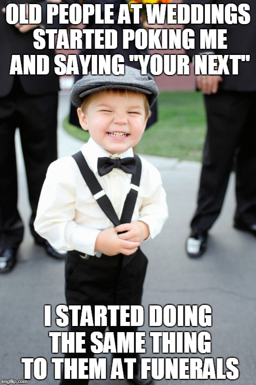 "Messed up kid | OLD PEOPLE AT WEDDINGS STARTED POKING ME AND SAYING ""YOUR NEXT"" I STARTED DOING THE SAME THING TO THEM AT FUNERALS 