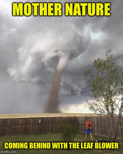 MOTHER NATURE COMING BEHIND WITH THE LEAF BLOWER | made w/ Imgflip meme maker
