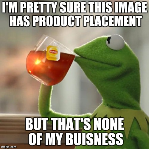 But Thats None Of My Business Meme | I'M PRETTY SURE THIS IMAGE HAS PRODUCT PLACEMENT BUT THAT'S NONE OF MY BUISNESS | image tagged in memes,but thats none of my business,kermit the frog | made w/ Imgflip meme maker