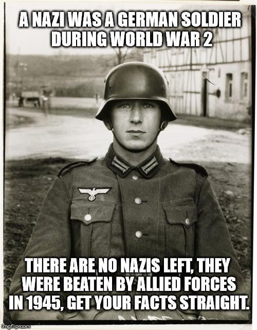 I hate when people call other people Nazis, the Nazis were defeated in 1945 and aren't coming back! | A NAZI WAS A GERMAN SOLDIER DURING WORLD WAR 2 THERE ARE NO NAZIS LEFT, THEY WERE BEATEN BY ALLIED FORCES IN 1945, GET YOUR FACTS STRAIGHT. | image tagged in nazis,stupid liberals,crying democrats,clifton shepherd cliffshep | made w/ Imgflip meme maker